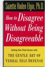 How to Disagree Without Being Disagreeable: Getting Your Point Across with the Gentle Art of Verbal Self–Defense