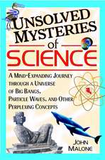 Unsolved Mysteries of Science: A Mind–Expanding Journey through a Universe of Big Bangs, Particle Waves, and Other Perplexing Concepts