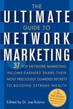 The Ultimate Guide to Network Marketing: 37 Top Network Marketing Income–Earners Share Their Most Preciously Guarded Secrets to Building Extreme Wealth
