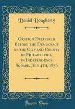 Oration Delivered Before the Democracy of the City and County of Philadelphia, in Independence Square, July 4th, 1856 (Classic Reprint)