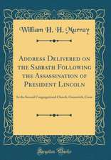 Address Delivered on the Sabbath Following the Assassination of President Lincoln: In the Second Congregational Church, Greenwich, Conn (Classic Repri