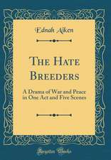 The Hate Breeders: A Drama of War and Peace in One Act and Five Scenes (Classic Reprint)