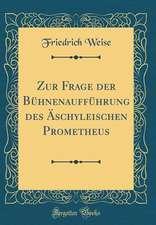 Zur Frage Der Buhnenauffuhrung Des Aschyleischen Prometheus (Classic Reprint)