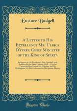 A Letter to His Excellency Mr. Ulrick D'Ypres, Chief Minister of the King of Sparta: In Answer to His Excellency's Two Epistles Lately Published in th