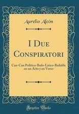 I Due Conspiratori: Can-Can Politico-Bufo-Lirico-Bailable En Un Acto y En Verso (Classic Reprint)