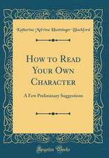 How to Read Your Own Character: A Few Preliminary Suggestions (Classic Reprint)