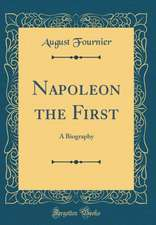 Napoleon the First: A Biography (Classic Reprint)