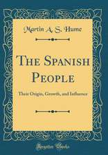 The Spanish People: Their Origin, Growth, and Influence (Classic Reprint)