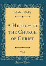 A History of the Church of Christ, Vol. 1 (Classic Reprint)