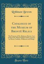 Catalogue of the Museum of Bronte Relics: The Property of Mr. Robinson Brown, Late of Haworth; Which Will Be Sold by Auction by Messrs. Sotheby, Wilki