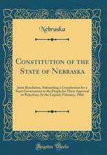 Constitution of the State of Nebraska: Joint Resolution, Submitting a Constitution for a State Government to the People for Their Approval or Rejectio