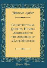 Constitutional Queries, Humbly Addressed to the Admirers of a Late Minister (Classic Reprint)