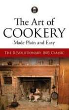 The Art of Cookery Made Plain and Easy:  The Revolutionary 1805 Classic