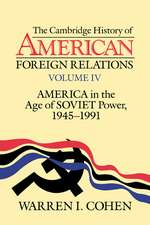 The Cambridge History of American Foreign Relations: Volume 4, America in the Age of Soviet Power, 1945–1991