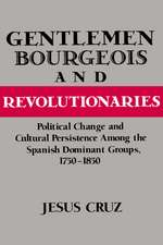 Gentlemen, Bourgeois, and Revolutionaries: Political Change and Cultural Persistence among the Spanish Dominant Groups, 1750–1850
