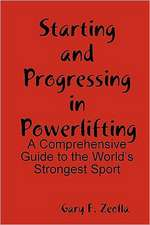 Starting and Progressing in Powerlifting:  A Comprehensive Guide to the World's Strongest Sport