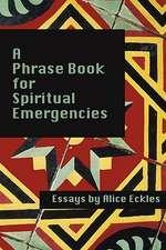 A Phrasebook for Spiritual Emergencies:  Essays