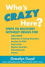 Who's Crazy Here?:  Steps to Recovery Without Drugs for ADD/ADHD, Addiction & Eating Disorders, Anxiety & Ptsd, Depression, Bipolar Disord