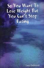 So You Want to Lose Weight But You Can't Stop Eating