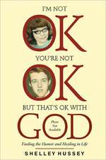 I'm Not Ok, You're Not Ok, But That's Ok with God:  Finding the Humor and Healing in Life