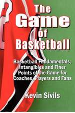 The Game of Basketball:  Basketball Fundamentals, Intangibles and Finer Points of the Game for Coaches, Players and Fans