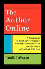 The Author Online:  A Short Guide to Building Your Website, Whether You Do It Yourself (and You Can!) or You Work with Pros