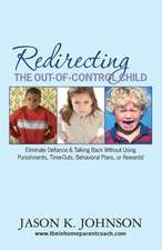 Redirecting the Out-Of-Control Child:  Eliminate Defiance & Talking Back Without Using Punishments, Time-Outs, Behavioral Plans, or Rewards!