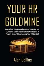 Your HR Goldmine:  How to Turn Your Human Resources Know-How Into a Lucrative Second Income & Make a Difference in People's Lives...Witho