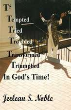 T5 Tempted Tried Troubled Transformed Triumphed in God's Time