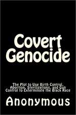 Covert Genocide:  The Plot to Use Birth Control, Abortion, Sterilizations, and Gun Control to Exterminate the Black Race