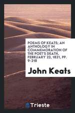 Poems of Keats; an anthology in commemoration of the poet's death, February 23, 1821, pp. 9-218