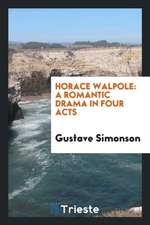Horace Walpole: A Romantic Drama in Four Acts