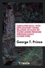 Tabulated Data: With Explanatory Notes Relating to Flow of Water Under Pressure Through Clean Closed Pipes