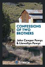 Confessions of Two Brothers, John Cowper Powys [and] Llewellyn Powys