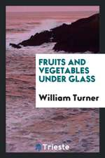 Fruits and Vegetables Under Glass: Apples, Apricots, Cherries, Figs, Grapes, Melons, Peaches and ...