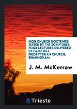 High Church Doctrines Tested by the Scriptures. Four Lectures Delivered in Camp Hill Presbyterian Church, Birmingham