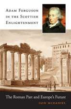 Adam Ferguson in the Scottish Enlightenment – The Roman Past and Europe`s Future