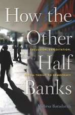 How the Other Half Banks – Exclusion, Exploitation, and the Threat to Democracy