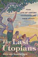 The Last Utopians – Four Late Nineteenth–Century Visionaries and Their Legacy
