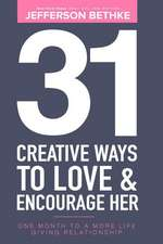 31 Creative Ways To Love & Encourage Her: One Month To a More Life Giving Relationship