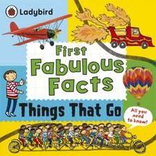 Things That Go: Ladybird First Fabulous Facts: de la 4 ani
