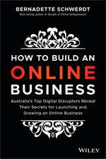 How to Build an Online Business: Australia′s Top Digital Disruptors Reveal Their Secrets for Launching and Growing an Online Business