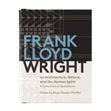 Frank Lloyd Wright on Architecture, Nature, and the Human Spirit Book of Quotes