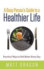 A Busy Person's Guide to a Healthier Life: Practical Ways to Feel Better Every Day