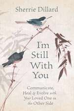 I'm Still with You: Communicate, Heal & Evolve with Your Loved One on the Other Side