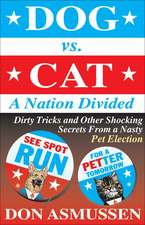 Dog Vs. Cat:  Dirty Tricks and Other Shocking Secrets from a Nasty Pet Election