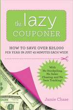 The Lazy Couponer: How to Save $25,000 Per Year in Just 45 Minutes Per Week with No Stockpiling, No Item Tracking, and No Sales Chasing!