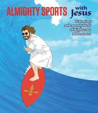 Almighty Sports with Jesus: Featuring a Heavenly Host of Righteous Adventures