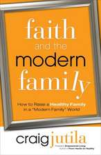 """Faith and the Modern Family:  How to Raise a Healthy Family in a """"Modern Family"""" World"""