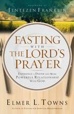 Fasting with the Lord's Prayer:  Experience a Deeper and More Powerful Relationship with God